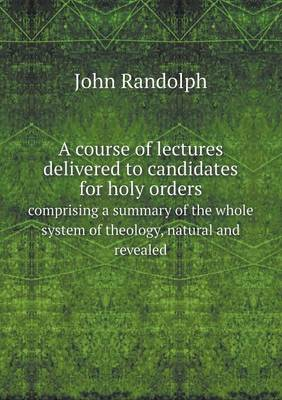 A Course of Lectures Delivered to Candidates for Holy Orders Comprising a Summary of the Whole System of Theology, Natural and Revealed (Paperback)