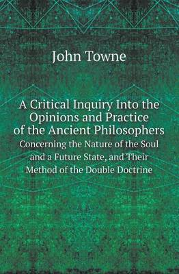 A Critical Inquiry Into the Opinions and Practice of the Ancient Philosophers Concerning the Nature of the Soul and a Future State, and Their Method (Paperback)