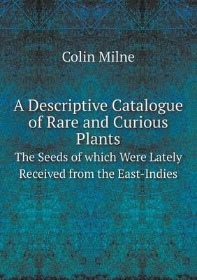 A Descriptive Catalogue of Rare and Curious Plants the Seeds of Which Were Lately Received from the East-Indies (Paperback)
