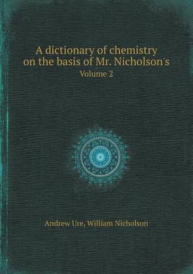 A Dictionary of Chemistry on the Basis of Mr. Nicholson's Volume 2 (Paperback)