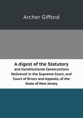 A Digest of the Statutory and Constitutional Constructions Delivered in the Supreme Court, and Court of Errors and Appeals, of the State of New Jers (Paperback)