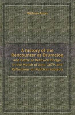 A History of the Rencounter at Drumclog and Battle at Bothwell Bridge, in the Month of June, 1679, and Reflections on Political Subjects (Paperback)