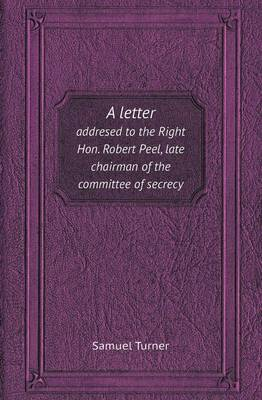 A Letter Addresed to the Right Hon. Robert Peel, Late Chairman of the Committee of Secrecy (Paperback)