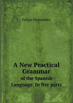 A New Practical Grammar of the Spanish Language. in Five Parts (Paperback)