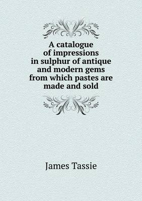 A Catalogue of Impressions in Sulphur of Antique and Modern Gems from Which Pastes Are Made and Sold (Paperback)
