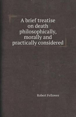 A Brief Treatise on Death Philosophically, Morally and Practically Considered (Paperback)