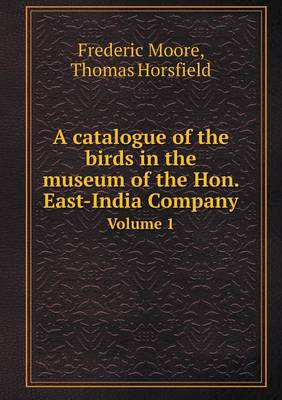 A Catalogue of the Birds in the Museum of the Hon. East-India Company Volume 1 (Paperback)