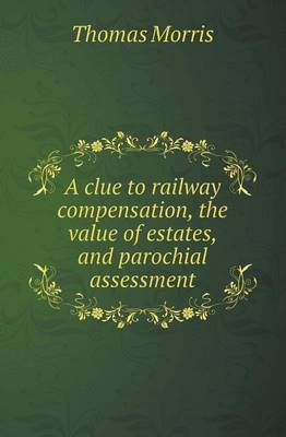 A Clue to Railway Compensation, the Value of Estates, and Parochial Assessment (Paperback)