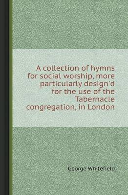 A Collection of Hymns for Social Worship, More Particularly Design'd for the Use of the Tabernacle Congregation, in London (Paperback)