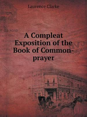 A Compleat Exposition of the Book of Common-Prayer (Paperback)