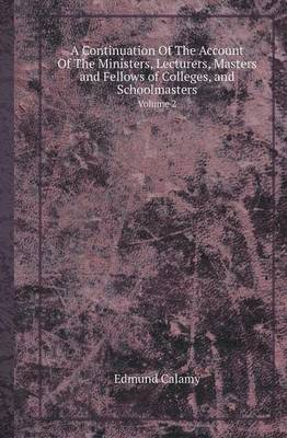 A Continuation of the Account of the Ministers, Lecturers, Masters and Fellows of Colleges, and Schoolmasters Volume 2 (Paperback)