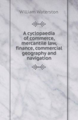 A Cyclopaedia of Commerce, Mercantile Law, Finance, Commercial Geography and Navigation (Paperback)