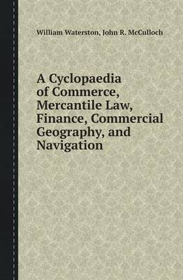 A Cyclopaedia of Commerce, Mercantile Law, Finance, Commercial Geography, and Navigation (Paperback)