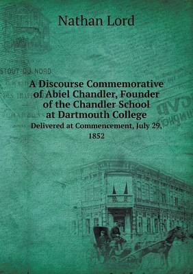 A Discourse Commemorative of Abiel Chandler, Founder of the Chandler School at Dartmouth College Delivered at Commencement, July 29, 1852 (Paperback)