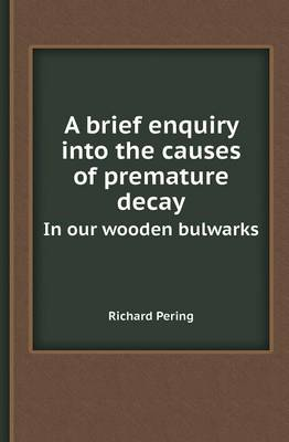 A Brief Enquiry Into the Causes of Premature Decay in Our Wooden Bulwarks (Paperback)