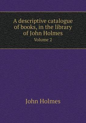 A Descriptive Catalogue of Books, in the Library of John Holmes Volume 2 (Paperback)