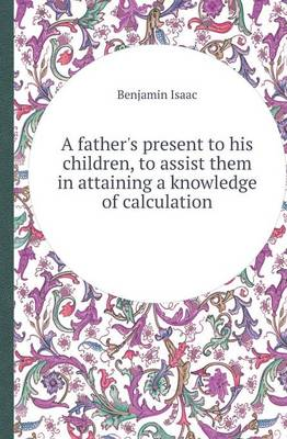 A Father's Present to His Children, to Assist Them in Attaining a Knowledge of Calculation (Paperback)