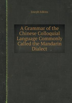A Grammar of the Chinese Colloquial Language Commonly Called the Mandarin Dialect (Paperback)