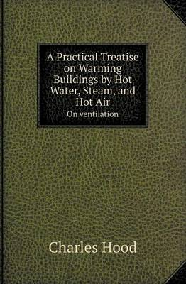 A Practical Treatise on Warming Buildings by Hot Water, Steam, and Hot Air on Ventilation (Paperback)