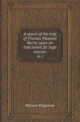 A Report of the Trial of Thomas Maxwell Roche, Upon an Indictment for High Treason No. 2 (Paperback)