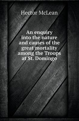 An Enquiry Into the Nature and Causes of the Great Mortality Among the Troops at St. Domingo (Paperback)