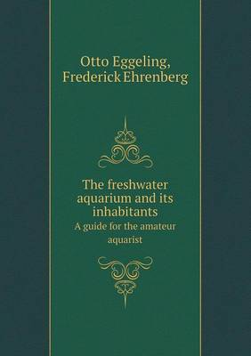 The Freshwater Aquarium and Its Inhabitants a Guide for the Amateur Aquarist (Paperback)