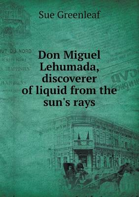 Don Miguel Lehumada, Discoverer of Liquid from the Sun's Rays (Paperback)