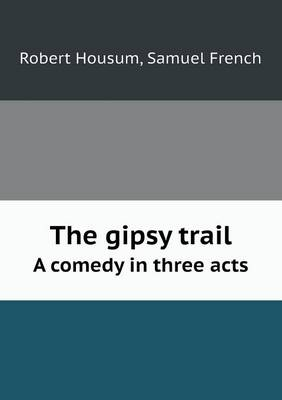 The Gipsy Trail a Comedy in Three Acts (Paperback)