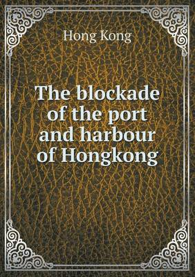 The Blockade of the Port and Harbour of Hongkong (Paperback)