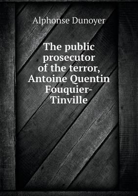 The Public Prosecutor of the Terror, Antoine Quentin Fouquier-Tinville (Paperback)