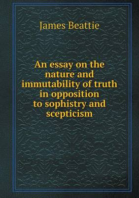 An Essay on the Nature and Immutability of Truth in Opposition to Sophistry and Scepticism (Paperback)