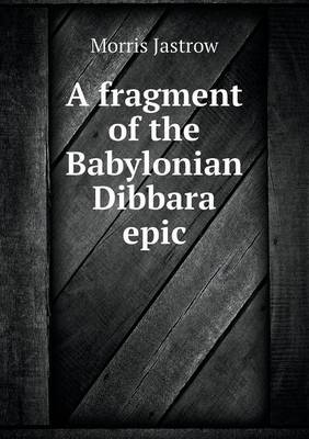 A Fragment of the Babylonian Dibbara Epic (Paperback)