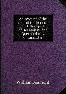 An Account of the Rolls of the Honour of Halton, Part of Her Majesty the Queen's Duchy of Lancaster (Paperback)