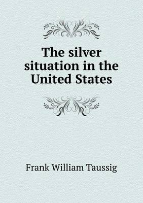 The Silver Situation in the United States (Paperback)