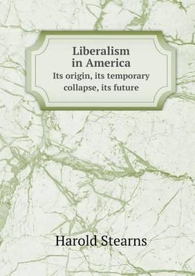 Liberalism in America Its Origin, Its Temporary Collapse, Its Future (Paperback)