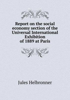 Report on the Social Economy Section of the Universal International Exhibition of 1889 at Paris (Paperback)