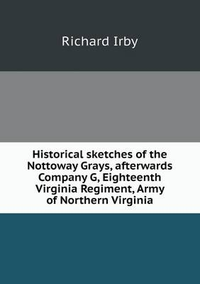 Historical Sketches of the Nottoway Grays, Afterwards Company G, Eighteenth Virginia Regiment, Army of Northern Virginia (Paperback)