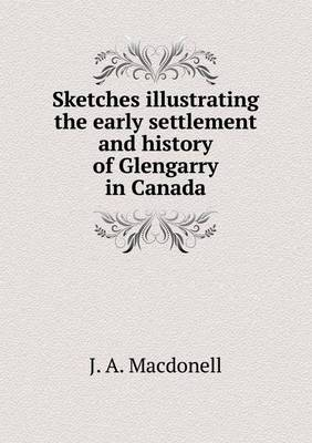 Sketches Illustrating the Early Settlement and History of Glengarry in Canada (Paperback)