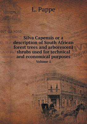Silva Capensis or a Description of South African Forest Trees and Arborescent Shrubs Used for Technical and Economical Purposes Volume 1 (Paperback)