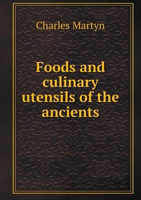 Foods and Culinary Utensils of the Ancients (Paperback)