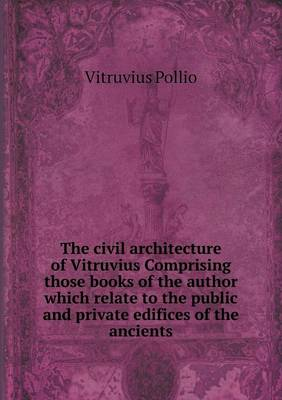 The Civil Architecture of Vitruvius Comprising Those Books of the Author Which Relate to the Public and Private Edifices of the Ancients (Paperback)
