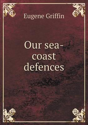 Our Sea-Coast Defences (Paperback)