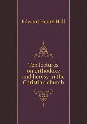 Ten Lectures on Orthodoxy and Heresy in the Christian Church (Paperback)