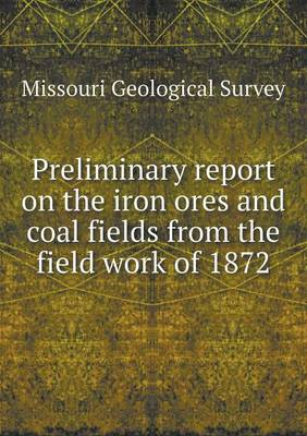 Preliminary Report on the Iron Ores and Coal Fields from the Field Work of 1872 (Paperback)