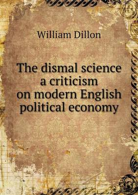 The Dismal Science a Criticism on Modern English Political Economy (Paperback)