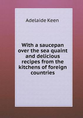 With a Saucepan Over the Sea Quaint and Delicious Recipes from the Kitchens of Foreign Countries (Paperback)