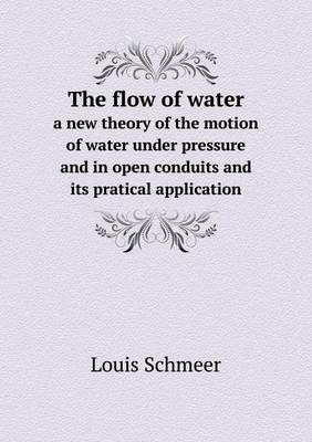 The Flow of Water a New Theory of the Motion of Water Under Pressure and in Open Conduits and Its Pratical Application (Paperback)