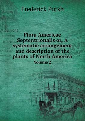 Flora Americae Septentrionalis Or, a Systematic Arrangement and Description of the Plants of North America Volume 2 (Paperback)