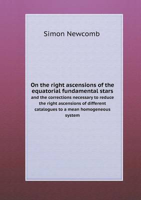 On the Right Ascensions of the Equatorial Fundamental Stars and the Corrections Necessary to Reduce the Right Ascensions of Different Catalogues to a Mean Homogeneous System (Paperback)