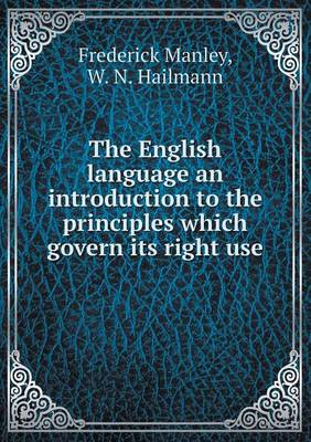 The English Language an Introduction to the Principles Which Govern Its Right Use (Paperback)